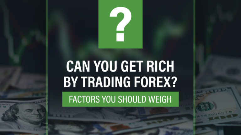 Can You Get Rich By Trading Forex? – Factors You Should Weigh